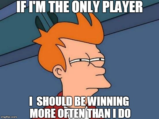 Futurama Fry Meme | IF I'M THE ONLY PLAYER I  SHOULD BE WINNING MORE OFTEN THAN I DO | image tagged in memes,futurama fry | made w/ Imgflip meme maker