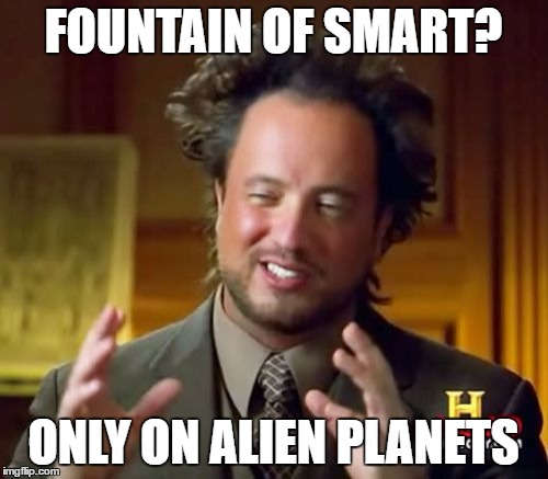 Ancient Aliens Meme | FOUNTAIN OF SMART? ONLY ON ALIEN PLANETS | image tagged in memes,ancient aliens | made w/ Imgflip meme maker