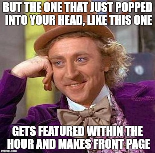 Creepy Condescending Wonka Meme | BUT THE ONE THAT JUST POPPED INTO YOUR HEAD, LIKE THIS ONE GETS FEATURED WITHIN THE HOUR AND MAKES FRONT PAGE | image tagged in memes,creepy condescending wonka | made w/ Imgflip meme maker