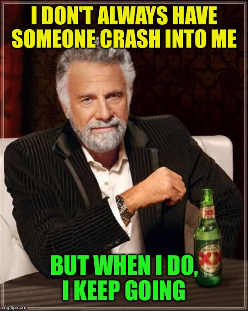 The Most Interesting Man In The World Meme | I DON'T ALWAYS HAVE SOMEONE CRASH INTO ME BUT WHEN I DO, I KEEP GOING | image tagged in memes,the most interesting man in the world | made w/ Imgflip meme maker
