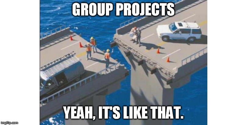 A Bridge Too Far | GROUP PROJECTS YEAH, IT'S LIKE THAT. | image tagged in teamwork,college,high school,group projects,business | made w/ Imgflip meme maker