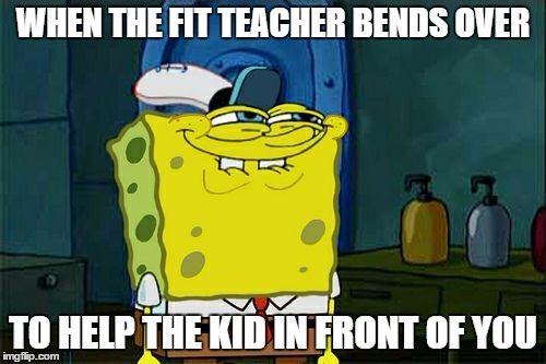 Fit teacher | WHEN THE FIT TEACHER BENDS OVER TO HELP THE KID IN FRONT OF YOU | image tagged in memes,dont you squidward | made w/ Imgflip meme maker