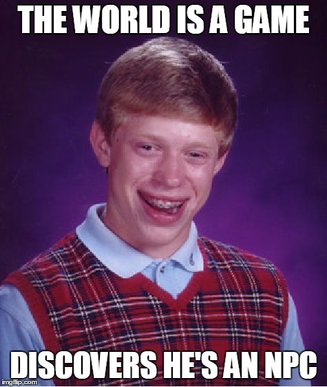Bad Luck Brian Meme | THE WORLD IS A GAME DISCOVERS HE'S AN NPC | image tagged in memes,bad luck brian | made w/ Imgflip meme maker