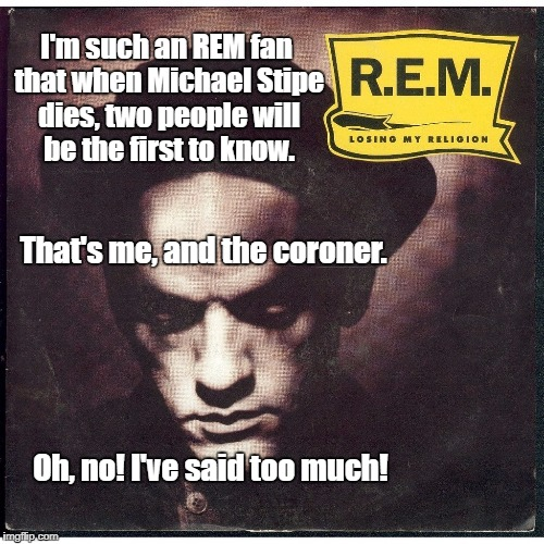 Let me put this in the spotlight... | I'm such an REM fan that when Michael Stipe dies, two people will be the first to know. Oh, no! I've said too much! That's me, and the coron | image tagged in rem,losing my religion,memes,funny | made w/ Imgflip meme maker