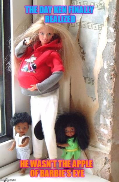 Knocked up Barbie | THE DAY KEN FINALLY REALIZED HE WASN'T THE APPLE OF BARBIE'S EYE | image tagged in barbie's family,barbie week,mixed,memes,an a1508a and modda event,barbies friends disapprove | made w/ Imgflip meme maker
