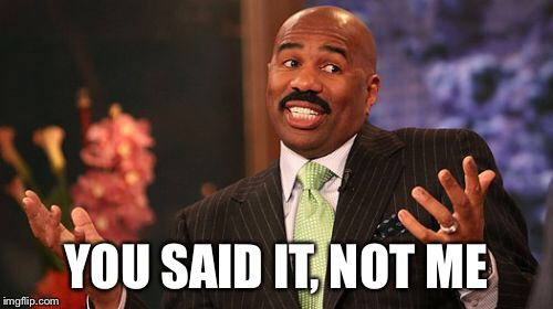 Steve Harvey Meme | YOU SAID IT, NOT ME | image tagged in memes,steve harvey | made w/ Imgflip meme maker