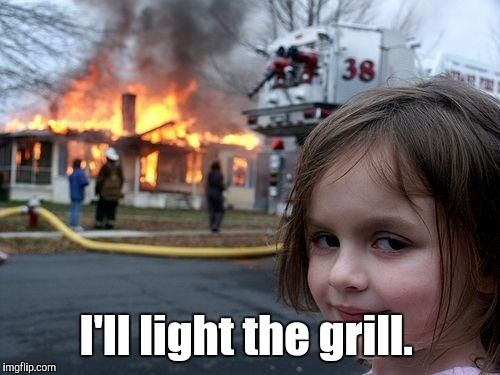 Disaster Girl Meme | I'll light the grill. | image tagged in memes,disaster girl | made w/ Imgflip meme maker