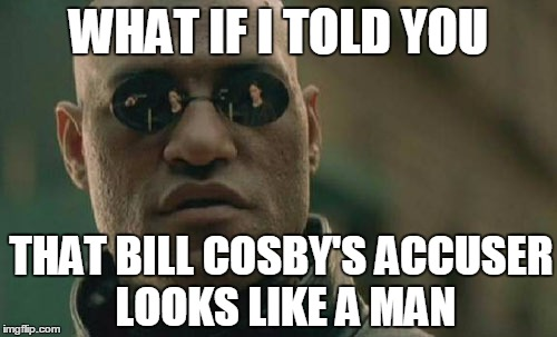 Matrix Morpheus Meme | WHAT IF I TOLD YOU THAT BILL COSBY'S ACCUSER LOOKS LIKE A MAN | image tagged in memes,matrix morpheus | made w/ Imgflip meme maker