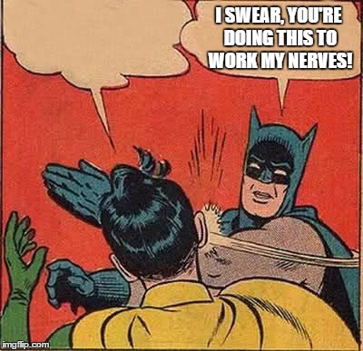 Batman Slapping Robin Meme | I SWEAR, YOU'RE DOING THIS TO WORK MY NERVES! | image tagged in memes,batman slapping robin | made w/ Imgflip meme maker