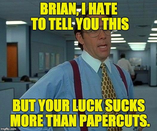 That Would Be Great Meme | BRIAN, I HATE TO TELL YOU THIS BUT YOUR LUCK SUCKS MORE THAN PAPERCUTS. | image tagged in memes,that would be great | made w/ Imgflip meme maker