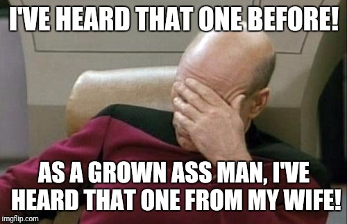 Captain Picard Facepalm Meme | I'VE HEARD THAT ONE BEFORE! AS A GROWN ASS MAN, I'VE HEARD THAT ONE FROM MY WIFE! | image tagged in memes,captain picard facepalm | made w/ Imgflip meme maker