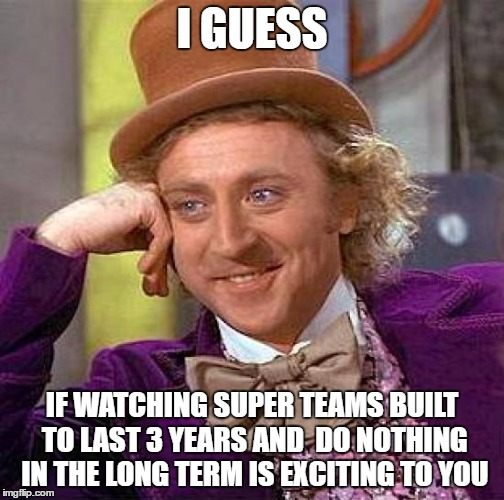 Creepy Condescending Wonka Meme | I GUESS IF WATCHING SUPER TEAMS BUILT TO LAST 3 YEARS AND  DO NOTHING IN THE LONG TERM IS EXCITING TO YOU | image tagged in memes,creepy condescending wonka | made w/ Imgflip meme maker