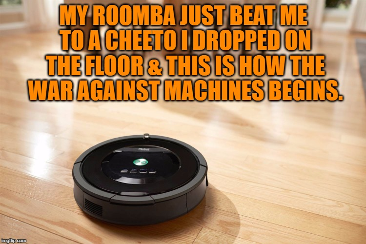 MY ROOMBA JUST BEAT ME TO A CHEETO I DROPPED ON THE FLOOR & THIS IS HOW THE WAR AGAINST MACHINES BEGINS. | image tagged in cheetos,cleaning,roomba,chores,funny,funny memes | made w/ Imgflip meme maker