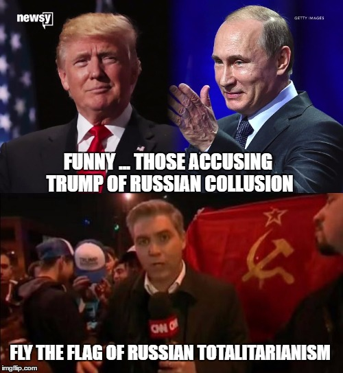 LIBERAL HYPOCRISY | FUNNY ... THOSE ACCUSING TRUMP OF RUSSIAN COLLUSION FLY THE FLAG OF RUSSIAN TOTALITARIANISM | image tagged in trump russian collusion,liberal hypocrisy,leftist collectivists | made w/ Imgflip meme maker