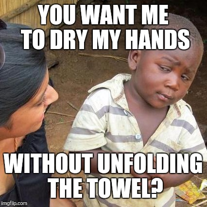 Third World Skeptical Kid Meme | YOU WANT ME TO DRY MY HANDS WITHOUT UNFOLDING THE TOWEL? | image tagged in memes,third world skeptical kid | made w/ Imgflip meme maker