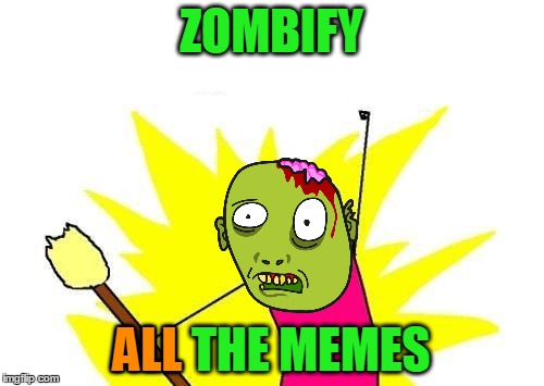 X All The Y Meme | ZOMBIFY ALL THE MEMES ALL | image tagged in memes,x all the y | made w/ Imgflip meme maker