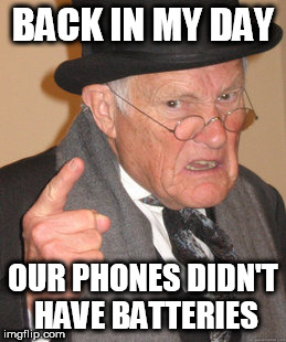 Back In My Day Meme | BACK IN MY DAY OUR PHONES DIDN'T HAVE BATTERIES | image tagged in memes,back in my day | made w/ Imgflip meme maker