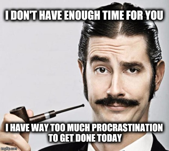 le snob | I DON'T HAVE ENOUGH TIME FOR YOU I HAVE WAY TOO MUCH PROCRASTINATION TO GET DONE TODAY | image tagged in le snob | made w/ Imgflip meme maker