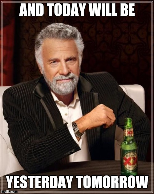 The Most Interesting Man In The World Meme | AND TODAY WILL BE YESTERDAY TOMORROW | image tagged in memes,the most interesting man in the world | made w/ Imgflip meme maker