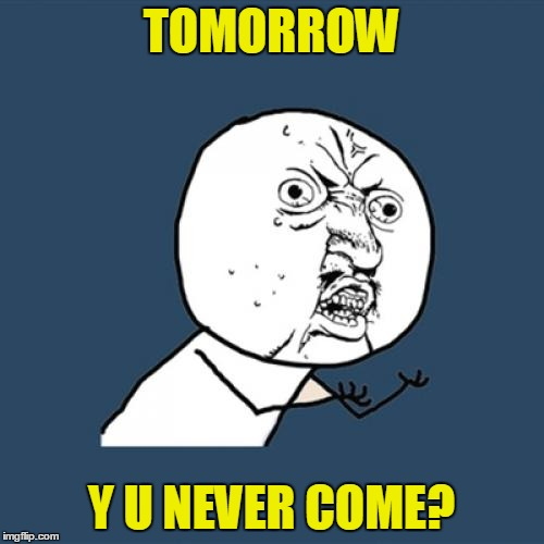 Y U No Meme | TOMORROW Y U NEVER COME? | image tagged in memes,y u no | made w/ Imgflip meme maker