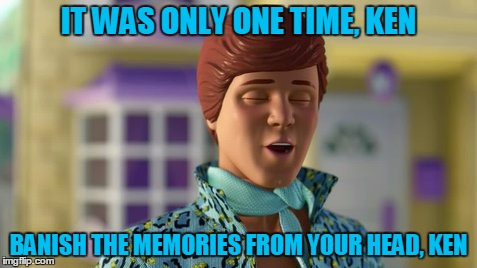 IT WAS ONLY ONE TIME, KEN BANISH THE MEMORIES FROM YOUR HEAD, KEN | made w/ Imgflip meme maker
