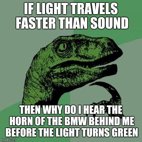 Philosoraptor Meme | IF LIGHT TRAVELS FASTER THAN SOUND THEN WHY DO I HEAR THE HORN OF THE BMW BEHIND ME BEFORE THE LIGHT TURNS GREEN | image tagged in memes,philosoraptor | made w/ Imgflip meme maker