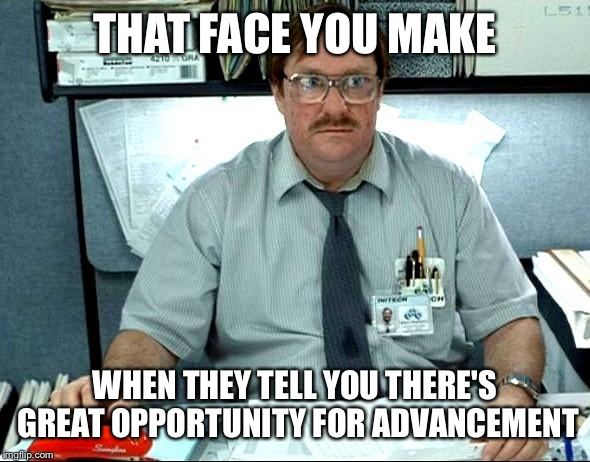 I Was Told There Would Be Meme | THAT FACE YOU MAKE WHEN THEY TELL YOU THERE'S GREAT OPPORTUNITY FOR ADVANCEMENT | image tagged in memes,i was told there would be | made w/ Imgflip meme maker