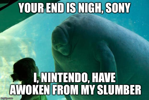 Nintendo has awakened, puny humans. | YOUR END IS NIGH, SONY I, NINTENDO, HAVE AWOKEN FROM MY SLUMBER | image tagged in overlord manatee,nintendo,sony | made w/ Imgflip meme maker