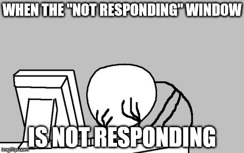 "Everybody knows this pain | WHEN THE ""NOT RESPONDING"" WINDOW IS NOT RESPONDING 