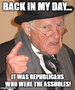 Back In My Day Meme | BACK IN MY DAY... IT WAS REPUBLICANS WHO WERE THE ASSHOLES! | image tagged in memes,back in my day | made w/ Imgflip meme maker