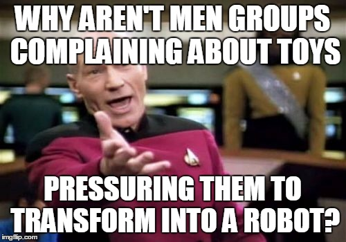 Picard Wtf Meme | WHY AREN'T MEN GROUPS COMPLAINING ABOUT TOYS PRESSURING THEM TO TRANSFORM INTO A ROBOT? | image tagged in memes,picard wtf | made w/ Imgflip meme maker