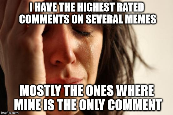 Yay! I'm not popular! | I HAVE THE HIGHEST RATED COMMENTS ON SEVERAL MEMES MOSTLY THE ONES WHERE MINE IS THE ONLY COMMENT | image tagged in memes,first world problems | made w/ Imgflip meme maker