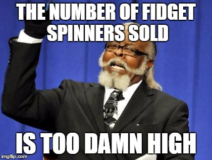 Well it's true... | THE NUMBER OF FIDGET SPINNERS SOLD IS TOO DAMN HIGH | image tagged in memes,too damn high,fidget spinners | made w/ Imgflip meme maker
