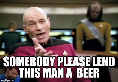 Picard Wtf Meme | SOMEBODY PLEASE LEND THIS MAN A  BEER | image tagged in memes,picard wtf | made w/ Imgflip meme maker