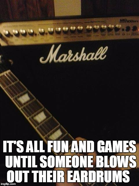 Marshall guitar amplifier  | IT'S ALL FUN AND GAMES UNTIL SOMEONE BLOWS OUT THEIR EARDRUMS | image tagged in guitars,marshall,speakers | made w/ Imgflip meme maker