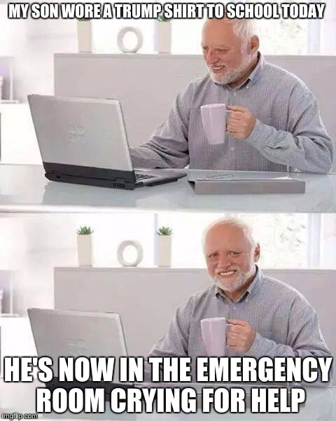 Hide the Pain Harold Meme | MY SON WORE A TRUMP SHIRT TO SCHOOL TODAY HE'S NOW IN THE EMERGENCY ROOM CRYING FOR HELP | image tagged in memes,hide the pain harold | made w/ Imgflip meme maker