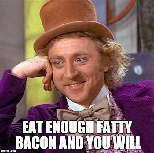 Creepy Condescending Wonka Meme | EAT ENOUGH FATTY BACON AND YOU WILL | image tagged in memes,creepy condescending wonka | made w/ Imgflip meme maker