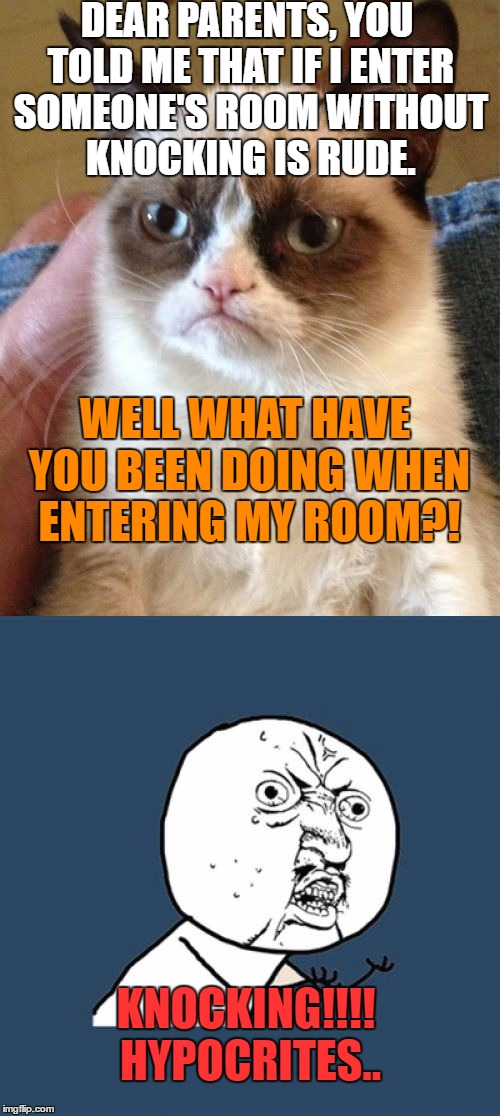 BEGIN THE REVOLUTION! | DEAR PARENTS, YOU TOLD ME THAT IF I ENTER SOMEONE'S ROOM WITHOUT KNOCKING IS RUDE. WELL WHAT HAVE YOU BEEN DOING WHEN ENTERING MY ROOM?! KNO | image tagged in grumpy cat,y u no,memes,parents,so true memes | made w/ Imgflip meme maker
