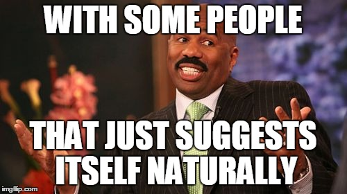 Steve Harvey Meme | WITH SOME PEOPLE THAT JUST SUGGESTS ITSELF NATURALLY | image tagged in memes,steve harvey | made w/ Imgflip meme maker