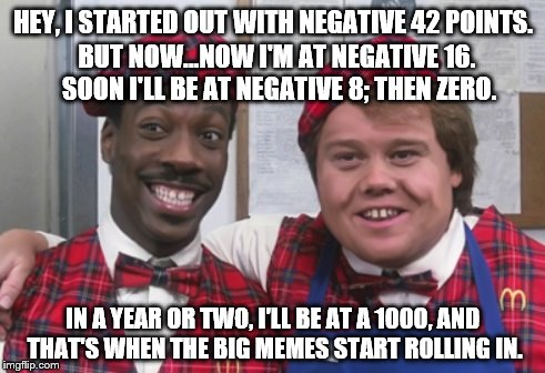 That's when the big memes start rolling in. | HEY, I STARTED OUT WITH NEGATIVE 42 POINTS. IN A YEAR OR TWO, I'LL BE AT A 1000, AND THAT'S WHEN THE BIG MEMES START ROLLING IN. BUT NOW...N | image tagged in big bucks rolling in | made w/ Imgflip meme maker