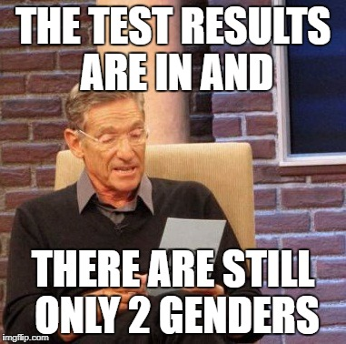 Maury Lie Detector Meme | THE TEST RESULTS ARE IN AND THERE ARE STILL ONLY 2 GENDERS | image tagged in memes,maury lie detector | made w/ Imgflip meme maker
