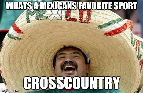 Juan | WHATS A MEXICANS FAVORITE SPORT CROSSCOUNTRY | image tagged in juan | made w/ Imgflip meme maker