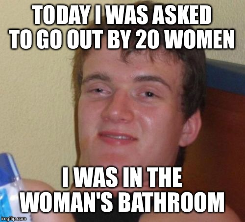 Mr popular  | TODAY I WAS ASKED TO GO OUT BY 20 WOMEN I WAS IN THE WOMAN'S BATHROOM | image tagged in memes,10 guy,funny | made w/ Imgflip meme maker