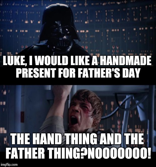 Star Wars No Meme | LUKE, I WOULD LIKE A HANDMADE PRESENT FOR FATHER'S DAY THE HAND THING AND THE FATHER THING?NOOOOOOO! | image tagged in memes,star wars no | made w/ Imgflip meme maker