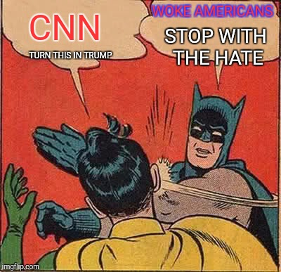 Batman Slapping Robin Meme | TURN THIS IN TRUMP CNN WOKE AMERICANS STOP WITH THE HATE | image tagged in memes,batman slapping robin | made w/ Imgflip meme maker