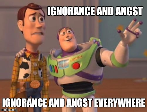 IGNORANCE AND ANGST IGNORANCE AND ANGST EVERYWHERE | made w/ Imgflip meme maker