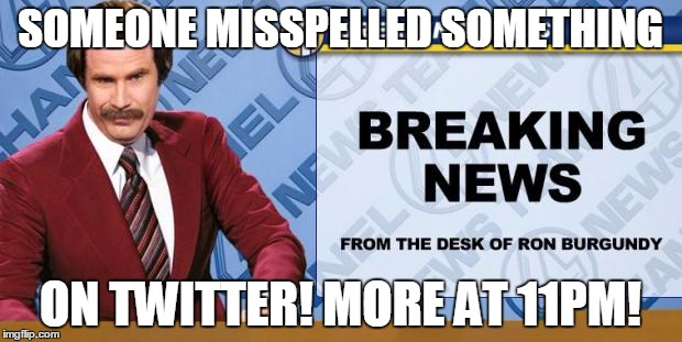 Breaking News | SOMEONE MISSPELLED SOMETHING ON TWITTER! MORE AT 11PM! | image tagged in breaking news | made w/ Imgflip meme maker