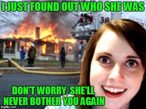 I JUST FOUND OUT WHO SHE WAS DON'T WORRY, SHE'LL NEVER BOTHER YOU AGAIN | made w/ Imgflip meme maker