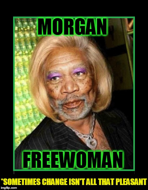 My Hardest Role... | MORGAN FREEWOMAN *SOMETIMES CHANGE ISN'T ALL THAT PLEASANT | image tagged in vince vance,morgan freeman,actors,movie star memes,actresses,morgana freewoman | made w/ Imgflip meme maker