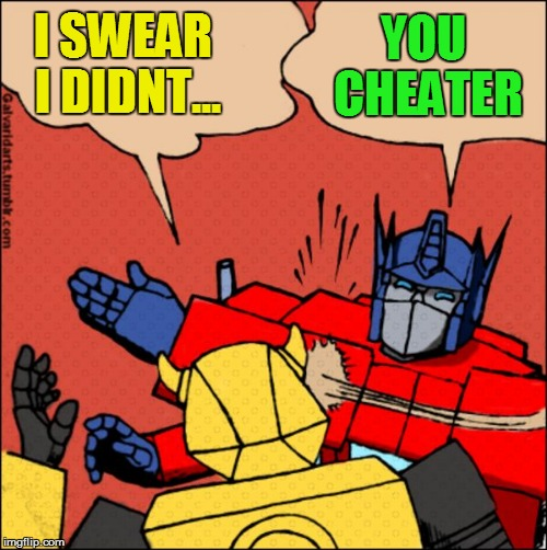 Transformer slap | YOU CHEATER I SWEAR I DIDNT... | image tagged in transformer slap | made w/ Imgflip meme maker